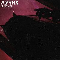 ЛУЧИК - Is Love?